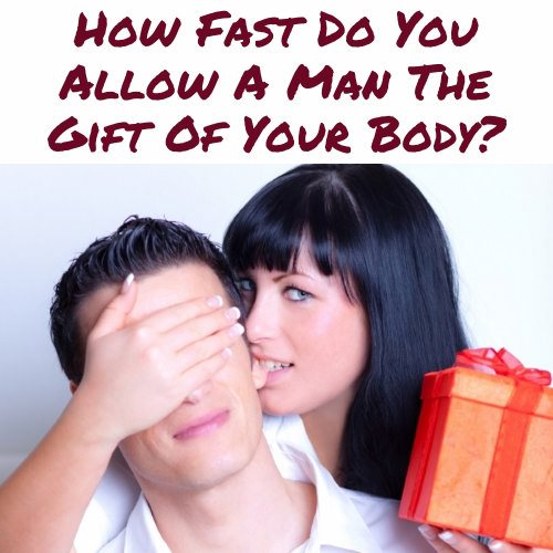 How Fast Do You Allow A Man The Gift Of Your Body